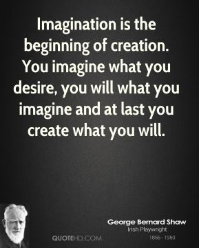 George Bernard Shaw - Imagination is the beginning of creation. You imagine what you desire, you will what you imagine and at last you create what you will.
