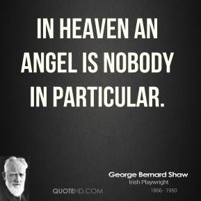 George Bernard Shaw - In heaven an angel is nobody in particular.
