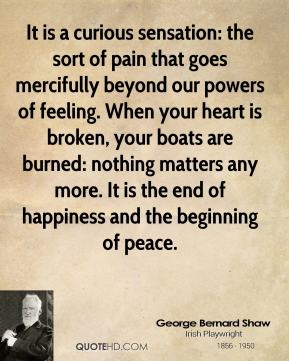 George Bernard Shaw - It is a curious sensation: the sort of pain that goes mercifully beyond our powers of feeling. When your heart is broken, your boats are burned: nothing matters any more. It is the end of happiness and the beginning of peace.