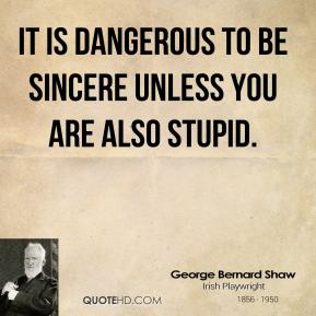 It is dangerous to be sincere unless you are also stupid.