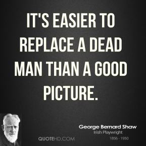 It's easier to replace a dead man than a good picture.