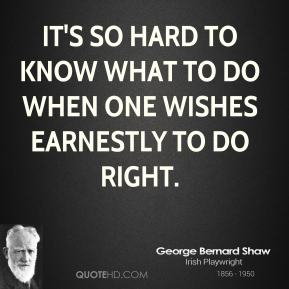 It's so hard to know what to do when one wishes earnestly to do right.