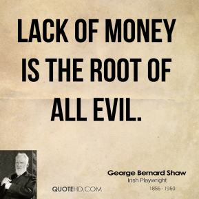 George Bernard Shaw - Lack of money is the root of all evil.