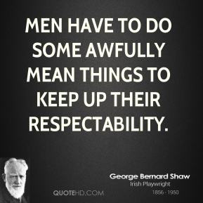George Bernard Shaw - Men have to do some awfully mean things to keep up their respectability.