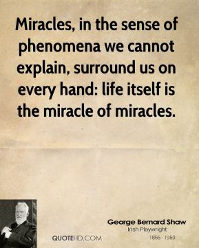 Miracles, in the sense of phenomena we cannot explain, surround us on every hand: life itself is the miracle of miracles.