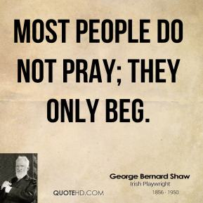 George Bernard Shaw - Most people do not pray; they only beg.
