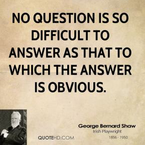 George Bernard Shaw - No question is so difficult to answer as that to which the answer is obvious.