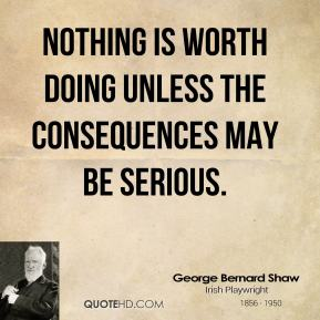 George Bernard Shaw - Nothing is worth doing unless the consequences may be serious.