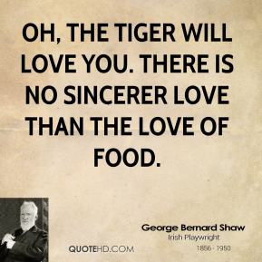 Oh, the tiger will love you. There is no sincerer love than the love of food.