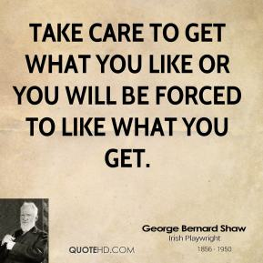 Take care to get what you like or you will be forced to like what you get.