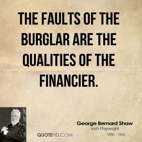 George Bernard Shaw - The faults of the burglar are the qualities of the financier.
