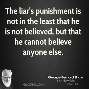 George Bernard Shaw - The liar's punishment is not in the least that he is not believed, but that he cannot believe anyone else.