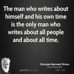 The man who writes about himself and his own time is the only man who writes about all people and about all time.