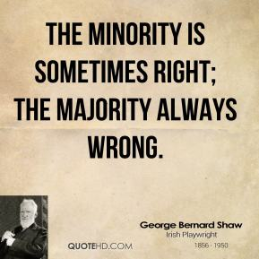 The minority is sometimes right; the majority always wrong.