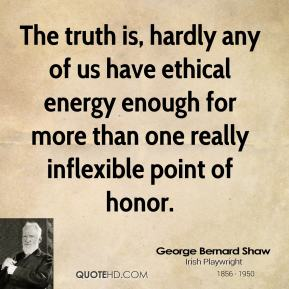 George Bernard Shaw - The truth is, hardly any of us have ethical energy enough for more than one really inflexible point of honor.