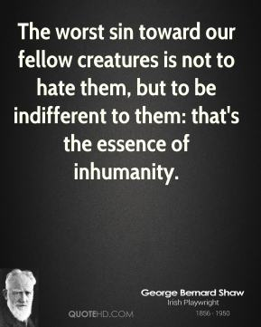 George Bernard Shaw - The worst sin toward our fellow creatures is not to hate them, but to be indifferent to them: that's the essence of inhumanity.