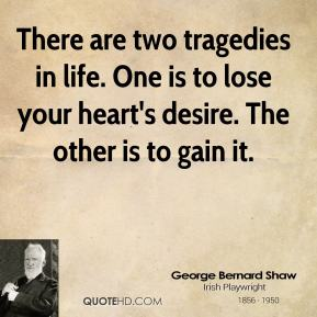 George Bernard Shaw - There are two tragedies in life. One is to lose your heart's desire. The other is to gain it.