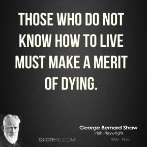 Those who do not know how to live must make a merit of dying.