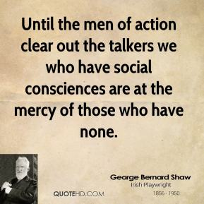 Until the men of action clear out the talkers we who have social consciences are at the mercy of those who have none.