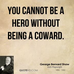 George Bernard Shaw - You cannot be a hero without being a coward.