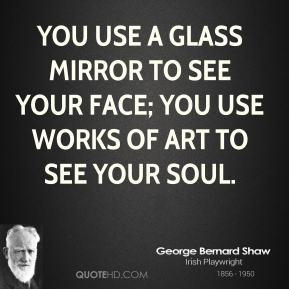 You use a glass mirror to see your face; you use works of art to see your soul.