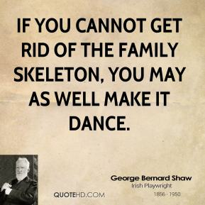 If you cannot get rid of the family skeleton, you may as well make it dance.