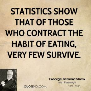 George Bernard Shaw - Statistics show that of those who contract the habit of eating, very few survive.