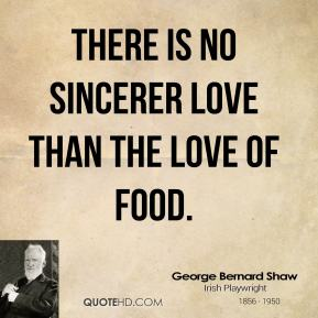 George Bernard Shaw - There is no sincerer love than the love of food.