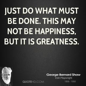 Just do what must be done. This may not be happiness, but it is greatness.