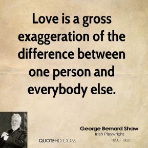 Love is a gross exaggeration of the difference between one person and everybody else.