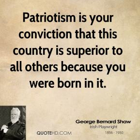 George Bernard Shaw - Patriotism is your conviction that this country is superior to all others because you were born in it.