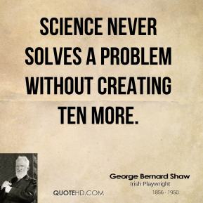 George Bernard Shaw - Science never solves a problem without creating ten more.