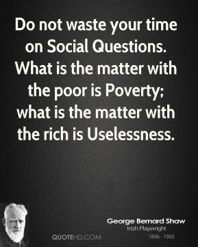 George Bernard Shaw - Do not waste your time on Social Questions. What is the matter with the poor is Poverty; what is the matter with the rich is Uselessness.