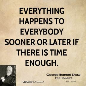 George Bernard Shaw - Everything happens to everybody sooner or later if there is time enough.