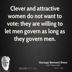 George Bernard Shaw - Clever and attractive women do not want to vote; they are willing to let men govern as long as they govern men.