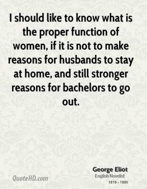 George Eliot - I should like to know what is the proper function of women, if it is not to make reasons for husbands to stay at home, and still stronger reasons for bachelors to go out.
