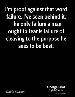 George Eliot - I'm proof against that word failure. I've seen behind it. The only failure a man ought to fear is failure of cleaving to the purpose he sees to be best.