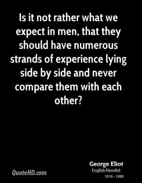 George Eliot - Is it not rather what we expect in men, that they should have numerous strands of experience lying side by side and never compare them with each other?