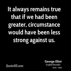 George Eliot - It always remains true that if we had been greater, circumstance would have been less strong against us.