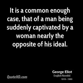 George Eliot - It is a common enough case, that of a man being suddenly captivated by a woman nearly the opposite of his ideal.