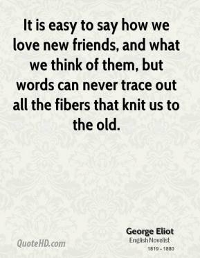 George Eliot - It is easy to say how we love new friends, and what we think of them, but words can never trace out all the fibers that knit us to the old.