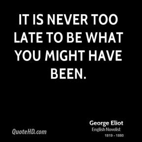 George Eliot - It is never too late to be what you might have been.