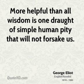 George Eliot - More helpful than all wisdom is one draught of simple human pity that will not forsake us.