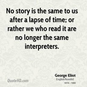 George Eliot - No story is the same to us after a lapse of time; or rather we who read it are no longer the same interpreters.
