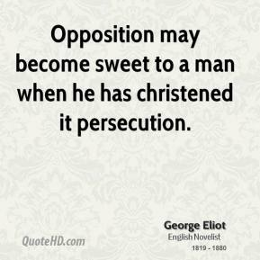 George Eliot - Opposition may become sweet to a man when he has christened it persecution.