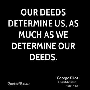 George Eliot - Our deeds determine us, as much as we determine our deeds.