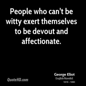 George Eliot - People who can't be witty exert themselves to be devout and affectionate.