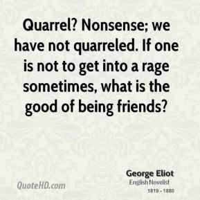 George Eliot - Quarrel? Nonsense; we have not quarreled. If one is not to get into a rage sometimes, what is the good of being friends?