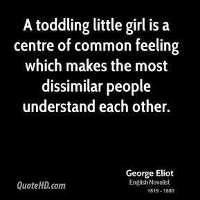 George Eliot - A toddling little girl is a centre of common feeling which makes the most dissimilar people understand each other.