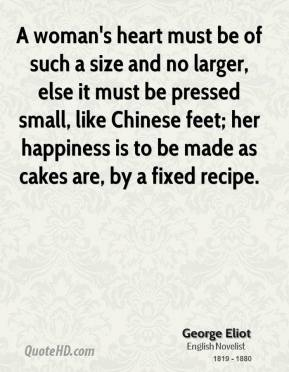 George Eliot - A woman's heart must be of such a size and no larger, else it must be pressed small, like Chinese feet; her happiness is to be made as cakes are, by a fixed recipe.